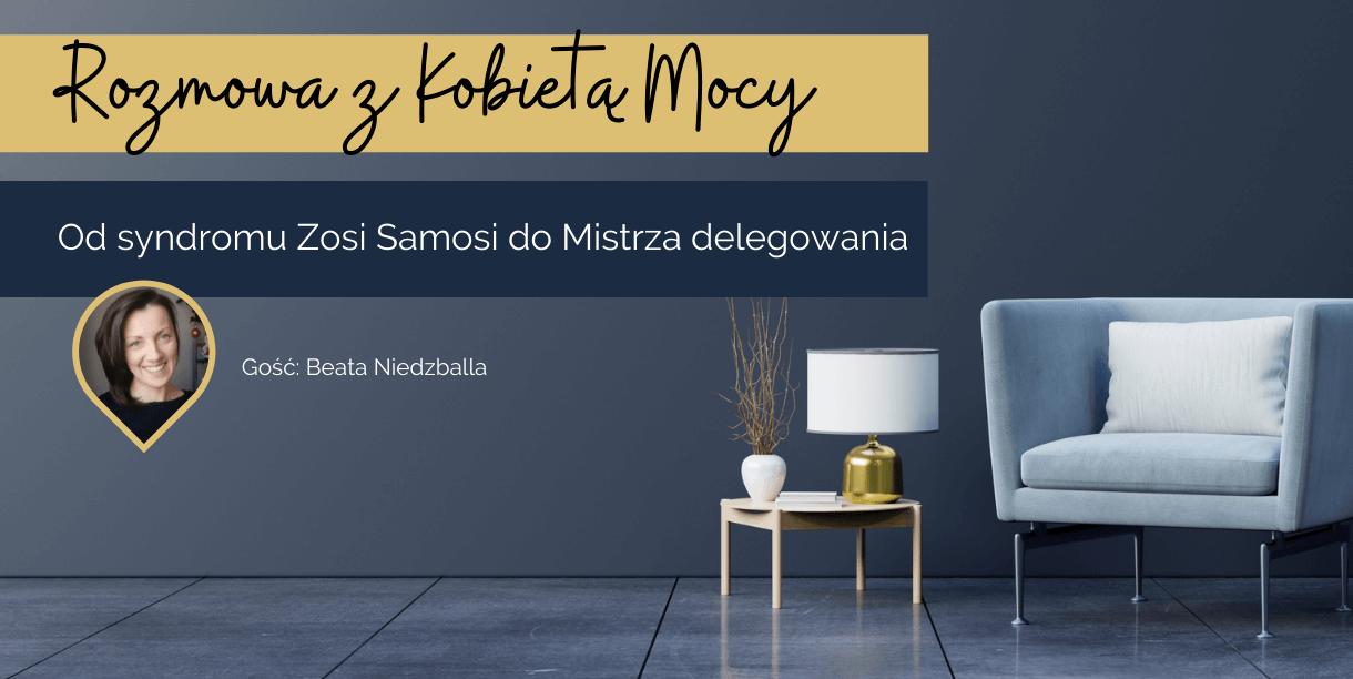 Rozmowa z Kobietą Mocy, Beatą Niedzballa, o tym jak przejść z syndromu Zosi Samosi do Mistrza delegowania - wywiad (2)